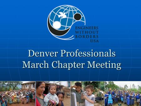 Denver Professionals March Chapter Meeting. Agenda Introductions Chapter Business Status of Projects Malingua Pamba Breakout Sessions EWB-USA Research.