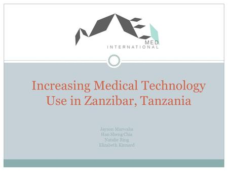 Increasing Medical Technology Use in Zanzibar, Tanzania Jayson Marwaha Han Sheng Chia Natalie Ring Elizabeth Kinnard.