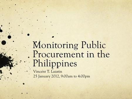 Monitoring Public Procurement in the Philippines Vincent T. Lazatin 25 January 2012, 9:00am to 4:00pm.