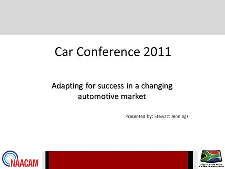 Car Conference 2011 Adapting for success in a changing automotive market Presented by: Stewart Jennings.
