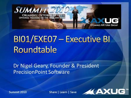 Summit 2010 Share | Learn | Save Dr Nigel Geary, Founder & President PrecisionPoint Software.