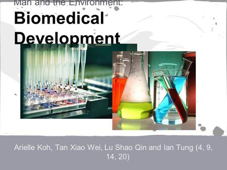 Man and the Environment: Biomedical Development Arielle Koh, Tan Xiao Wei, Lu Shao Qin and Ian Tung (4, 9, 14, 20)