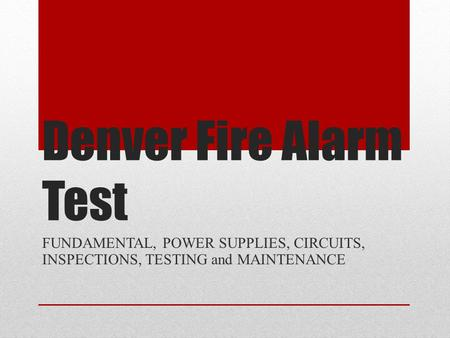 Denver Fire Alarm Test FUNDAMENTAL, POWER SUPPLIES, CIRCUITS, INSPECTIONS, TESTING and MAINTENANCE.