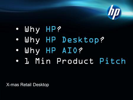 X-mas Retail Desktop Why HP? Why HP Desktop? Why HP AIO? 1 Min Product Pitch.