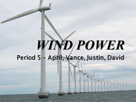 Period 5 – April, Vance, Justin, David. Man has been using this method for at least 5,500 years now. Professor James Blyth started wind power experiments.