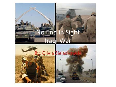 By: Olivia Zielaskowski No End in Sight Iraqi War.