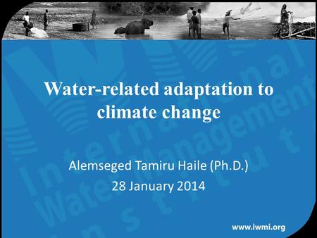 Water for a food-secure world Water-related adaptation to climate change Alemseged Tamiru Haile (Ph.D.) 28 January 2014.