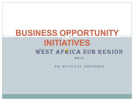 WEST AFRICA SUB REGION 2010 BY MICHAEL ABIODUN BUSINESS OPPORTUNITY INITIATIVES.