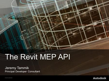 © 2012 Autodesk The Revit MEP API Jeremy Tammik Principal Developer Consultant.
