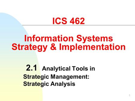 1 ICS 462 Information Systems Strategy & Implementation 2.1 Analytical Tools in Strategic Management: Strategic Analysis.