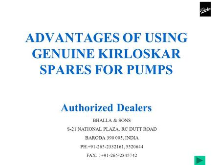 ADVANTAGES OF USING GENUINE KIRLOSKAR SPARES FOR PUMPS BHALLA & SONS S-21 NATIONAL PLAZA, RC DUTT ROAD BARODA 390 005, INDIA PH.+91-265-2332161, 5520644.