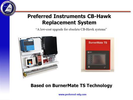 Www.preferred-mfg.com Preferred Instruments CB-Hawk Replacement System Based on BurnerMate TS Technology A low-cost upgrade for obsolete CB-Hawk systems.