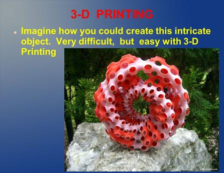 3-D PRINTING Imagine how you could create this intricate object. Very difficult, but easy with 3-D Printing.