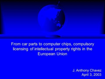 From car parts to computer chips, compulsory licensing of intellectual property rights in the European Union J. Anthony Chavez April 3, 2003.