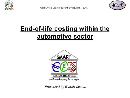 Cost Drivers Learning Event, 2 nd November 2005 Presented by Gareth Coates End-of-life costing within the automotive sector.