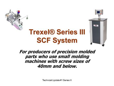 Techncial Update #1 Series III Trexel® Series III SCF System For producers of precision molded parts who use small molding machines with screw sizes of.