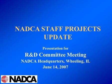 NADCA STAFF PROJECTS UPDATE Presentation for R&D Committee Meeting NADCA Headquarters, Wheeling, IL June 14, 2007.