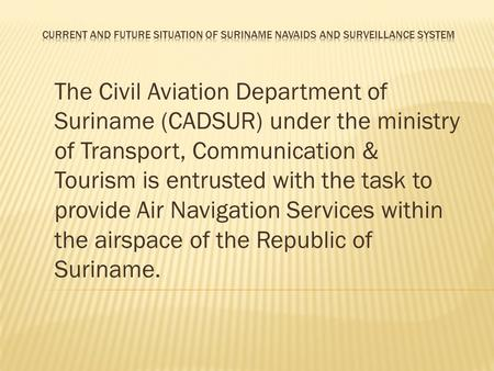 The Civil Aviation Department of Suriname (CADSUR) under the ministry of Transport, Communication & Tourism is entrusted with the task to provide Air Navigation.