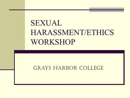 SEXUAL HARASSMENT/ETHICS WORKSHOP Grays Harbor College.