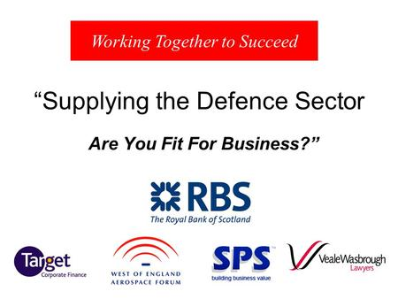 Supplying the Defence Sector Are You Fit For Business? Working Together to Succeed.