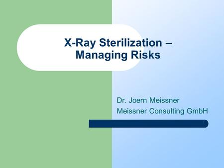X-Ray Sterilization – Managing Risks Dr. Joern Meissner Meissner Consulting GmbH.