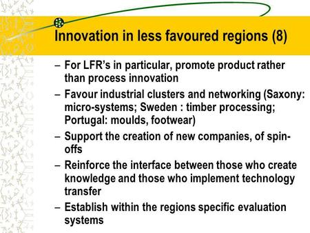Innovation in less favoured regions (8) – For LFRs in particular, promote product rather than process innovation – Favour industrial clusters and networking.