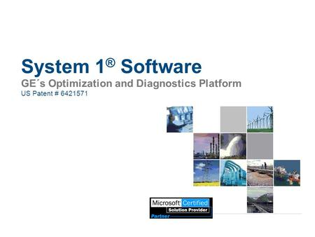 System 1 ® Software GE´s Optimization and Diagnostics Platform US Patent # 6421571.