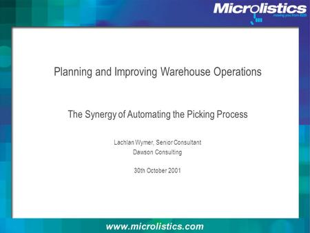 Planning and Improving Warehouse Operations The Synergy of Automating the Picking Process Lachlan Wymer, Senior Consultant Dawson Consulting 30th October.