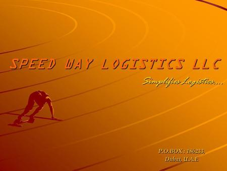 SPEED WAY LOGISTICS LLC Simplifies Logistics…. P.O.BOX : 186233, Dubai, U.A.E.