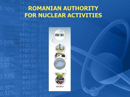 ROMANIAN AUTHORITY FOR NUCLEAR ACTIVITIES. Romanian Authority for Nuclear Activities Drobeta Turnu – Severin Nicolae Iorga Street no. 1 tel: +40 0252/