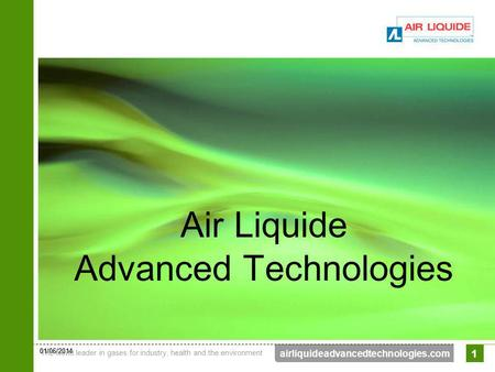 01/06/2014 The world leader in gases for industry, health and the environment 1 airliquideadvancedtechnologies.com 1 Air Liquide Advanced Technologies.