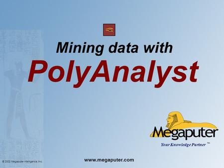 © 2002 Megaputer intelligence, Inc. Mining data with PolyAnalyst Your Knowledge Partner TM www.megaputer.com.