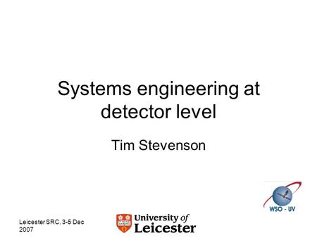 Leicester SRC, 3-5 Dec 2007 Systems engineering at detector level Tim Stevenson.