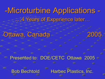 -Microturbine Applications - … 4 Years of Experience later… Ottawa, Canada 2005 Presented to: DOE/CETC Ottawa 2005 Bob Bechtold Harbec Plastics, Inc.