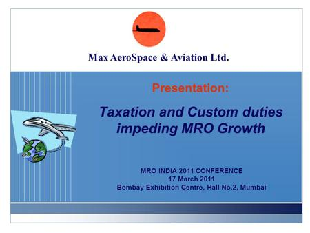 Presentation: Taxation and Custom duties impeding MRO Growth MRO INDIA 2011 CONFERENCE 17 March 2011 Bombay Exhibition Centre, Hall No.2, Mumbai Max AeroSpace.