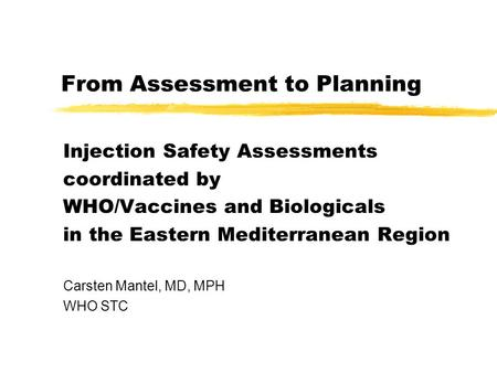 From Assessment to Planning Injection Safety Assessments coordinated by WHO/Vaccines and Biologicals in the Eastern Mediterranean Region Carsten Mantel,