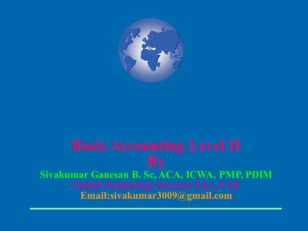 Basic Accounting Level II By Sivakumar Ganesan B. Sc, ACA, ICWA, PMP, PDIM Global Technology Services LLc, UAE