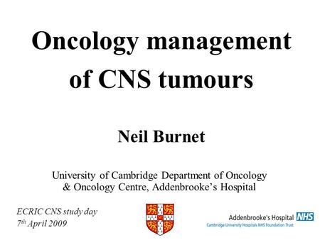 Oncology management of CNS tumours Neil Burnet University of Cambridge Department of Oncology & Oncology Centre, Addenbrookes Hospital ECRIC CNS study.