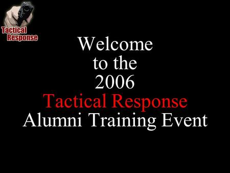 Welcome to the 2006 Tactical Response Alumni Training Event.
