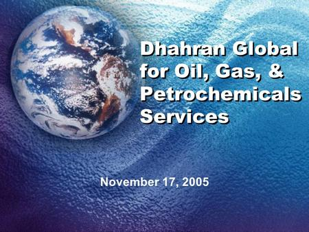Dhahran Global for Oil, Gas, & Petrochemicals Services November 17, 2005.