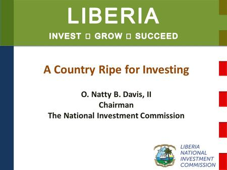 A Country Ripe for Investing O. Natty B. Davis, II Chairman The National Investment Commission.