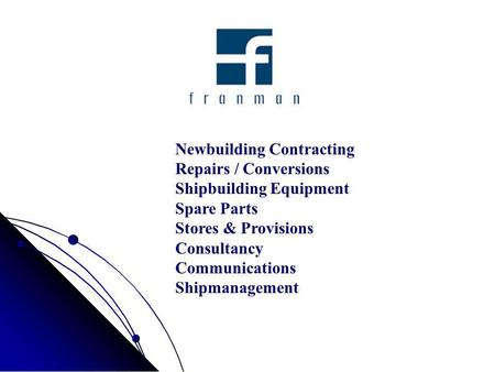 Newbuilding Contracting Repairs / Conversions Shipbuilding Equipment Spare Parts Stores & Provisions Consultancy Communications Shipmanagement.