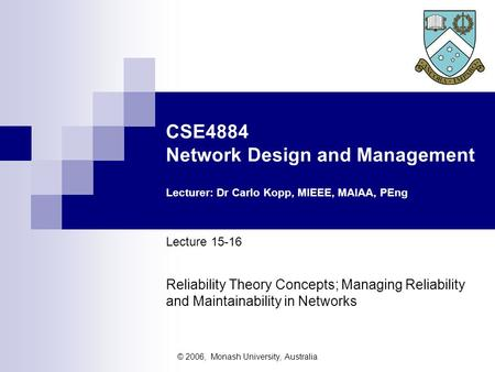 © 2006, Monash University, Australia CSE4884 Network Design and Management Lecturer: Dr Carlo Kopp, MIEEE, MAIAA, PEng Lecture 15-16 Reliability Theory.