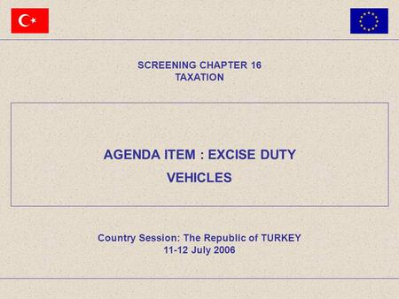 AGENDA ITEM : EXCISE DUTY SCREENING CHAPTER 16 TAXATION Country Session: The Republic of TURKEY 11-12 July 2006 VEHICLES.