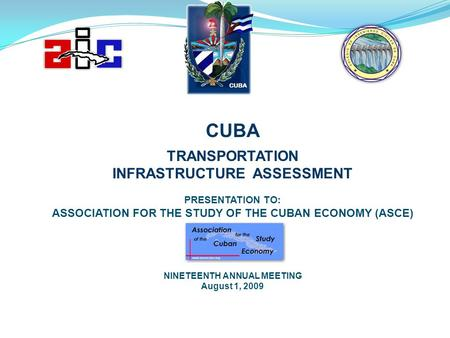 CUBA TRANSPORTATION INFRASTRUCTURE ASSESSMENT PRESENTATION TO: ASSOCIATION FOR THE STUDY OF THE CUBAN ECONOMY (ASCE) NINETEENTH ANNUAL MEETING August 1,