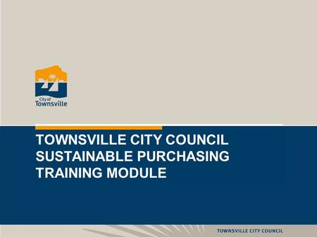 1 TOWNSVILLE CITY COUNCIL SUSTAINABLE PURCHASING TRAINING MODULE.