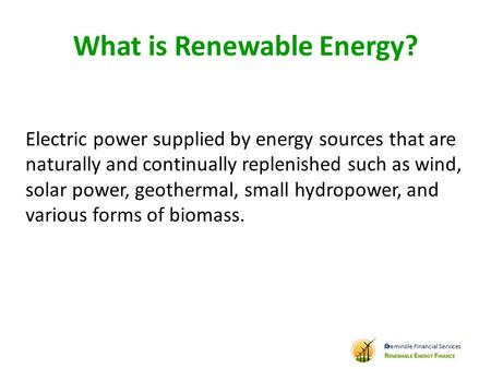 What is Renewable Energy? Electric power supplied by energy sources that are naturally and continually replenished such as wind, solar power, geothermal,