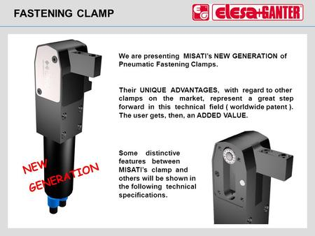 FASTENING CLAMP NEW GENERATION We are presenting MISATIs NEW GENERATION of Pneumatic Fastening Clamps. Their UNIQUE ADVANTAGES, with regard to other clamps.