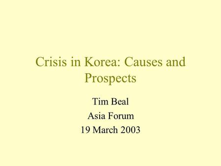 Crisis in Korea: Causes and Prospects Tim Beal Asia Forum 19 March 2003.