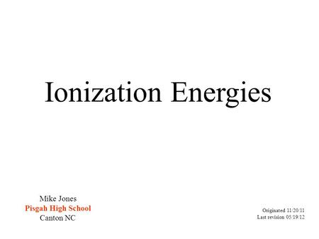 Ionization Energies Originated 11/20/11 Last revision 05/19/12 Mike Jones Pisgah High School Canton NC.